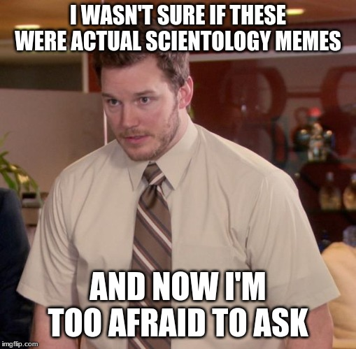 Afraid To Ask Andy |  I WASN'T SURE IF THESE WERE ACTUAL SCIENTOLOGY MEMES; AND NOW I'M TOO AFRAID TO ASK | image tagged in memes,afraid to ask andy | made w/ Imgflip meme maker