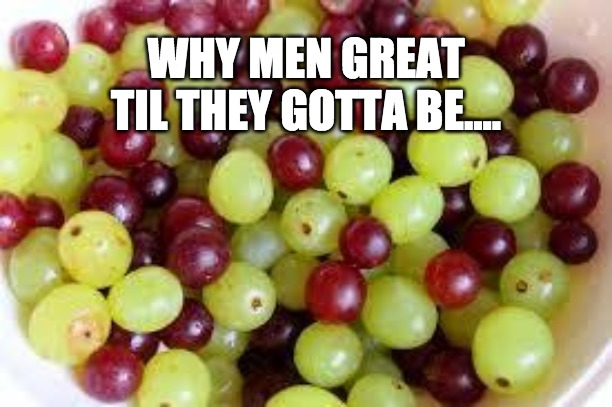 Grapes... | WHY MEN GREAT TIL THEY GOTTA BE.... | image tagged in grapes | made w/ Imgflip meme maker