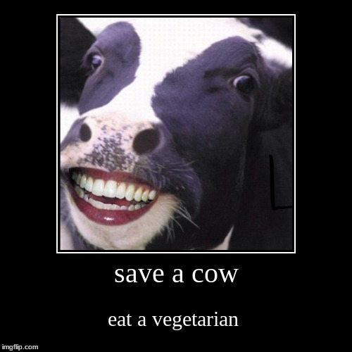 save a cow | eat a vegetarian | image tagged in funny,demotivationals | made w/ Imgflip demotivational maker