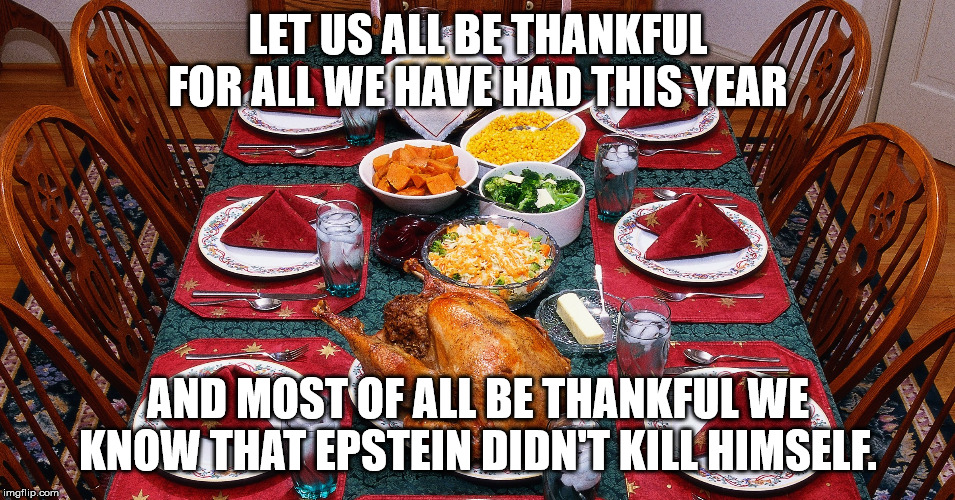 Thanksgiving and Epstein | LET US ALL BE THANKFUL FOR ALL WE HAVE HAD THIS YEAR AND MOST OF ALL BE THANKFUL WE KNOW THAT EPSTEIN DIDN'T KILL HIMSELF. | image tagged in thanksgiving,jeffrey epstein | made w/ Imgflip meme maker