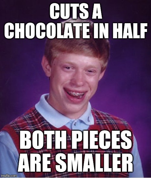 Bad Luck Brian Meme | CUTS A CHOCOLATE IN HALF BOTH PIECES ARE SMALLER | image tagged in memes,bad luck brian | made w/ Imgflip meme maker