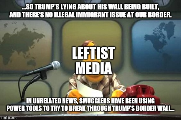 WaPo actually reported on smugglers at the border breaking through a wall we were told was not being built. Whoops! |  ...SO TRUMP'S LYING ABOUT HIS WALL BEING BUILT, AND THERE'S NO ILLEGAL IMMIGRANT ISSUE AT OUR BORDER. LEFTIST MEDIA; IN UNRELATED NEWS, SMUGGLERS HAVE BEEN USING POWER TOOLS TO TRY TO BREAK THROUGH TRUMP'S BORDER WALL... | image tagged in muppet news flash,washington post,leftist,mainstream media,border wall,president trump | made w/ Imgflip meme maker