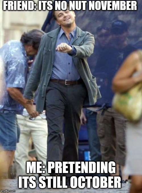 Dicaprio walking | FRIEND: ITS NO NUT NOVEMBER ME: PRETENDING ITS STILL OCTOBER | image tagged in dicaprio walking | made w/ Imgflip meme maker