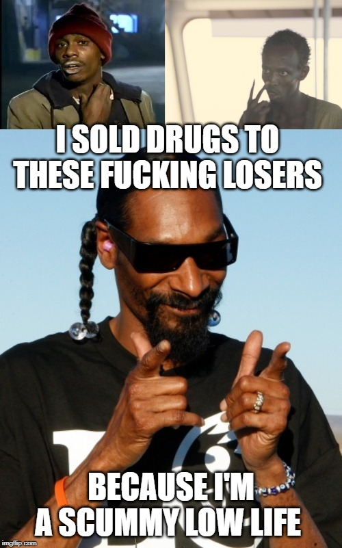 I SOLD DRUGS TO THESE F**KING LOSERS BECAUSE I'M A SCUMMY LOW LIFE | image tagged in memes,i'm the captain now,snoop dogg approves,y'all got any more of that | made w/ Imgflip meme maker