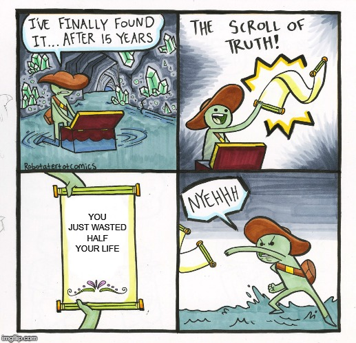 The Scroll Of Truth Meme | YOU JUST WASTED HALF YOUR LIFE | image tagged in memes,the scroll of truth | made w/ Imgflip meme maker