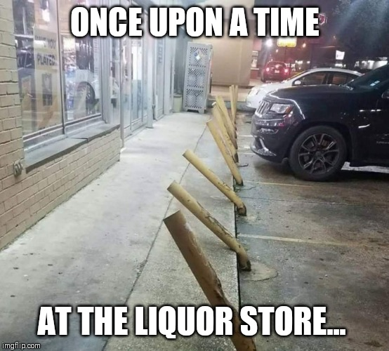 ONCE UPON A TIME AT THE LIQUOR STORE... | image tagged in liquor store,drunk driving | made w/ Imgflip meme maker