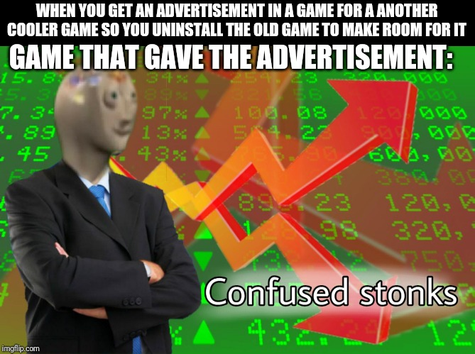 WHEN YOU GET AN ADVERTISEMENT IN A GAME FOR A ANOTHER COOLER GAME SO YOU UNINSTALL THE OLD GAME TO MAKE ROOM FOR IT GAME THAT GAVE THE ADVER | image tagged in confused stonks | made w/ Imgflip meme maker