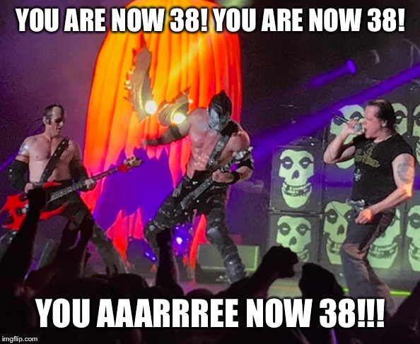 You are now 38! A Danzig birthday message. |  YOU ARE NOW 38! YOU ARE NOW 38! YOU AAARRREE NOW 38!!! | image tagged in danzig,misfits,birthday,138,we are 138 | made w/ Imgflip meme maker