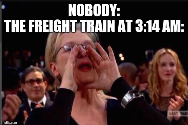meryl streep |  NOBODY: THE FREIGHT TRAIN AT 3:14 AM: | image tagged in meryl streep | made w/ Imgflip meme maker