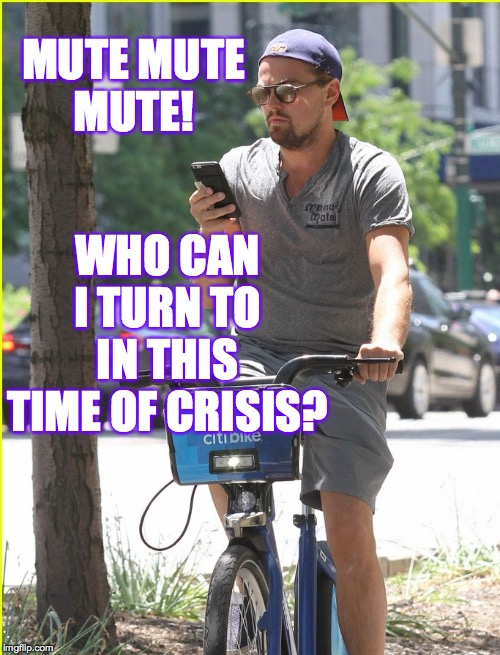 MUTE MUTE MUTE! WHO CAN I TURN TO IN THIS TIME OF CRISIS? | made w/ Imgflip meme maker