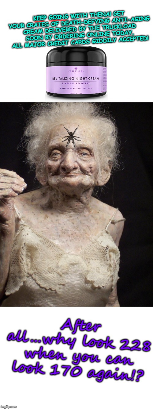 Sexy old woman |  KEEP GOING WITH THENA! GET YOUR CRATES OF DEATH-DEFYING ANTI-AGING CREAM DELIVERED BY THE TRUCKLOAD SOON BY ORDERING ONLINE TODAY, ALL MAJOR CREDIT CARDS GIDDILY ACCEPTED! After all...why look 228 when you can look 170 again!? | image tagged in sexy old woman | made w/ Imgflip meme maker