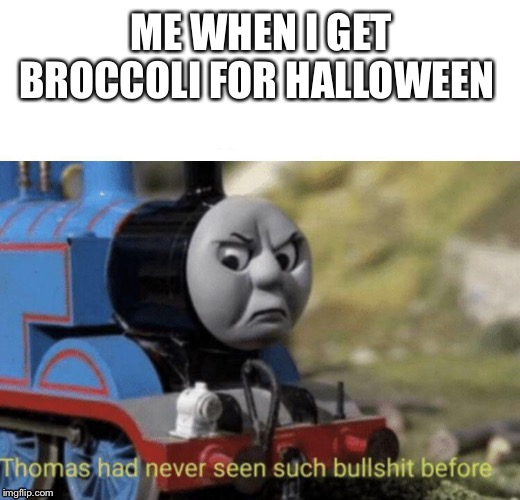 Thomas had never seen such bullshit before | ME WHEN I GET BROCCOLI FOR HALLOWEEN | image tagged in thomas had never seen such bullshit before | made w/ Imgflip meme maker