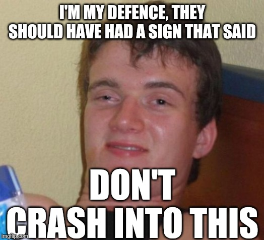 10 Guy Meme | I'M MY DEFENCE, THEY SHOULD HAVE HAD A SIGN THAT SAID DON'T CRASH INTO THIS | image tagged in memes,10 guy | made w/ Imgflip meme maker