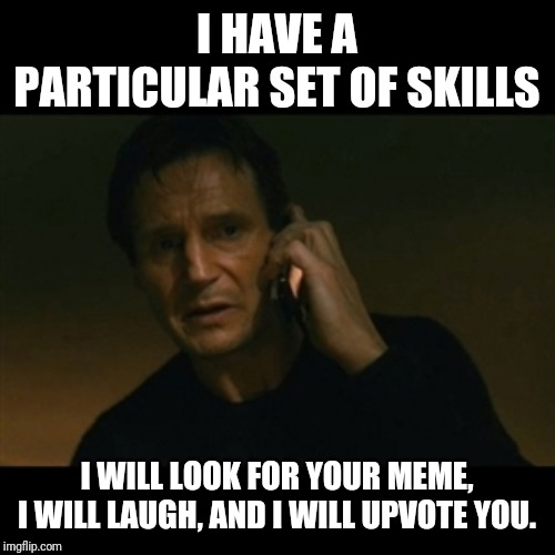 Liam Neeson Taken | I HAVE A PARTICULAR SET OF SKILLS I WILL LOOK FOR YOUR MEME, I WILL LAUGH, AND I WILL UPVOTE YOU. | image tagged in memes,liam neeson taken | made w/ Imgflip meme maker