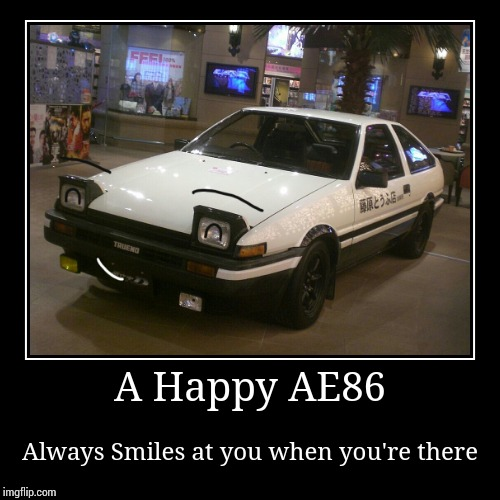 A Happy AE86 (Initial D) | A Happy AE86 | Always Smiles at you when you're there | image tagged in demotivationals,initial d,memes | made w/ Imgflip demotivational maker