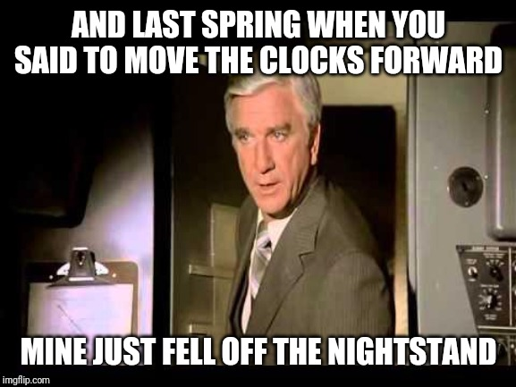 Leslie Nielsen | AND LAST SPRING WHEN YOU SAID TO MOVE THE CLOCKS FORWARD MINE JUST FELL OFF THE NIGHTSTAND | image tagged in leslie nielsen | made w/ Imgflip meme maker