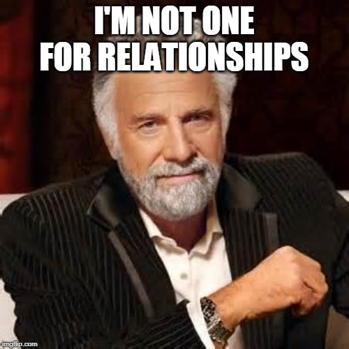 Dos Equis Guy Awesome | I'M NOT ONE FOR RELATIONSHIPS | image tagged in dos equis guy awesome | made w/ Imgflip meme maker