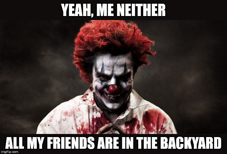scary clown | YEAH, ME NEITHER ALL MY FRIENDS ARE IN THE BACKYARD | image tagged in scary clown | made w/ Imgflip meme maker