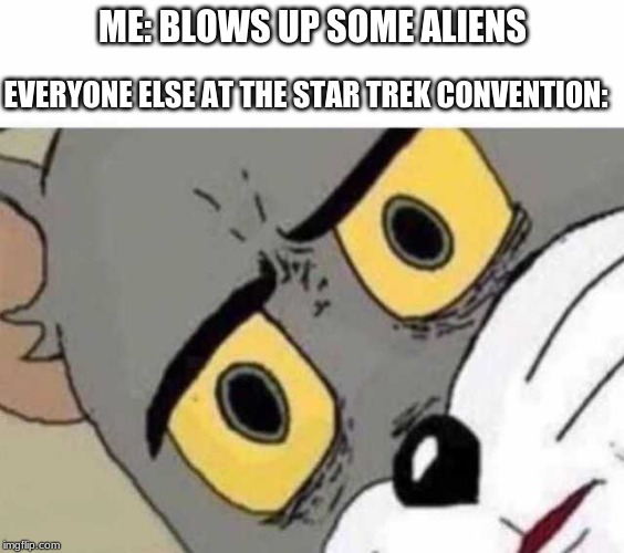 Tom Cat Unsettled Close up | ME: BLOWS UP SOME ALIENS EVERYONE ELSE AT THE STAR TREK CONVENTION: | image tagged in tom cat unsettled close up | made w/ Imgflip meme maker