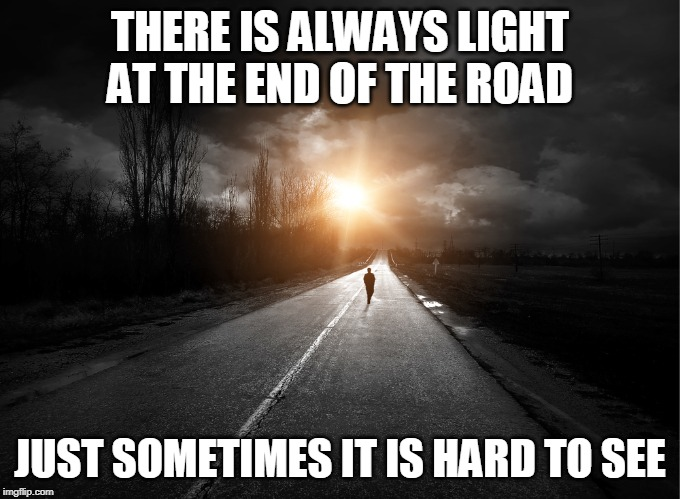 light at the end | THERE IS ALWAYS LIGHT AT THE END OF THE ROAD JUST SOMETIMES IT IS HARD TO SEE | image tagged in light,darkness | made w/ Imgflip meme maker