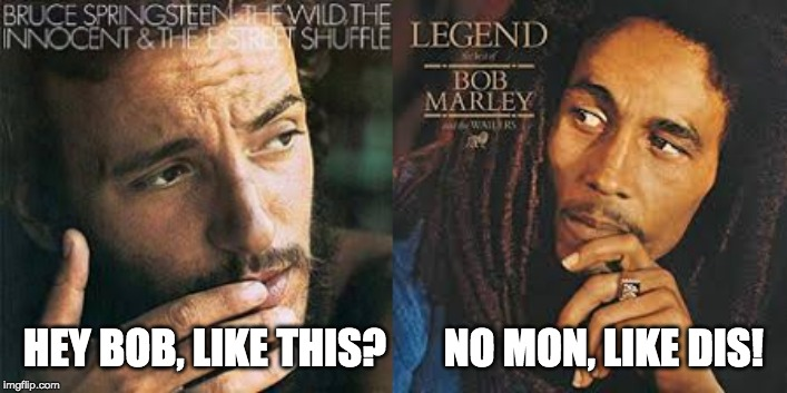 HEY BOB, LIKE THIS?       NO MON, LIKE DIS! | image tagged in bob marley,bruce springsteen,music | made w/ Imgflip meme maker