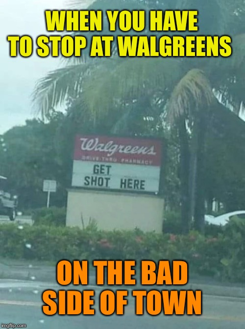 Bad sign |  WHEN YOU HAVE TO STOP AT WALGREENS; ON THE BAD SIDE OF TOWN | image tagged in funny signs,funny meme | made w/ Imgflip meme maker