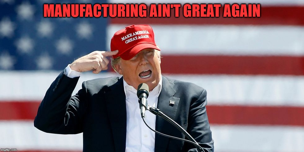 Trump MAGA Hat | MANUFACTURING AIN'T GREAT AGAIN | image tagged in trump maga hat | made w/ Imgflip meme maker