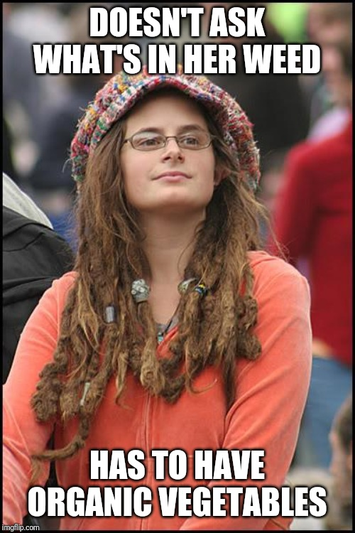 College Liberal Meme | DOESN'T ASK WHAT'S IN HER WEED HAS TO HAVE ORGANIC VEGETABLES | image tagged in memes,college liberal | made w/ Imgflip meme maker