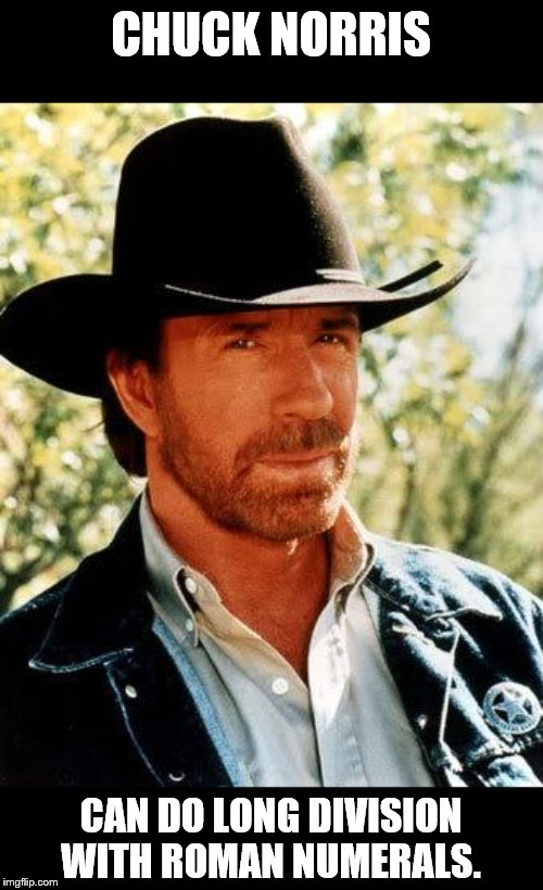 Chuck Norris | CHUCK NORRIS CAN DO LONG DIVISION WITH ROMAN NUMERALS. | image tagged in memes,chuck norris,math,romans,numbers | made w/ Imgflip meme maker
