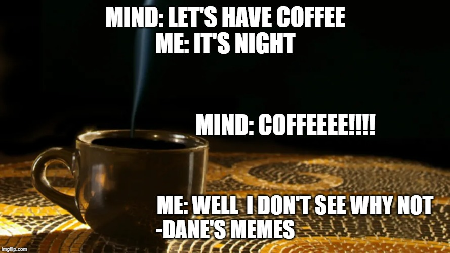 Coffee | MIND: LET'S HAVE COFFEE ME: IT'S NIGHT ME: WELL  I DON'T SEE WHY NOT  -DANE'S MEMES MIND: COFFEEEE!!!! | image tagged in coffee,coffee addict | made w/ Imgflip meme maker