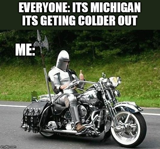 this armor should help from the cold | EVERYONE: ITS MICHIGAN ITS GETING COLDER OUT ME: | image tagged in biker | made w/ Imgflip meme maker