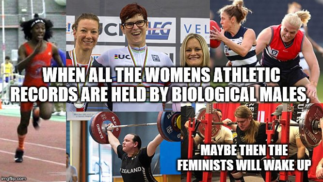 Biological males will hold all the women's athletic records |  WHEN ALL THE WOMENS ATHLETIC RECORDS ARE HELD BY BIOLOGICAL MALES, MAYBE THEN THE FEMINISTS WILL WAKE UP | image tagged in transgender athletes,feminist crisis,woke | made w/ Imgflip meme maker