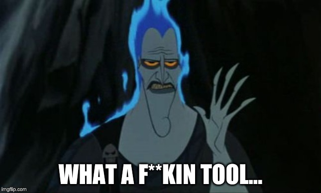 WHAT A F**KIN TOOL... | image tagged in memes,hercules hades | made w/ Imgflip meme maker