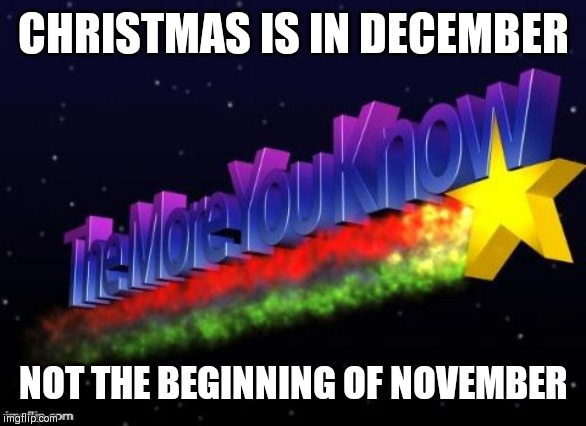 the more you know | CHRISTMAS IS IN DECEMBER NOT THE BEGINNING OF NOVEMBER | image tagged in the more you know | made w/ Imgflip meme maker