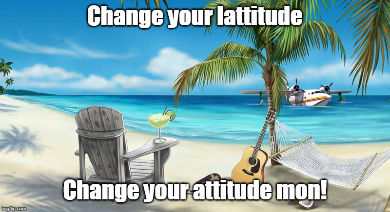 Change Your Attitude Mon! |  Change your lattitude; Change your attitude mon! | image tagged in attitude,buffet,island,margarita,relaxing,beach | made w/ Imgflip meme maker