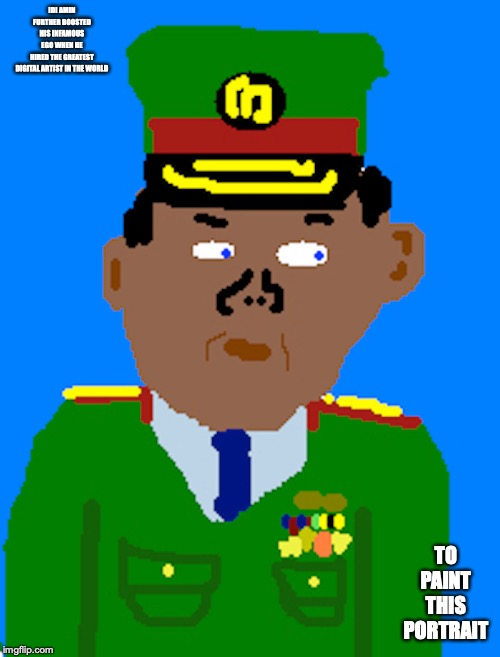 Fun Time | IDI AMIN FURTHER BOOSTED HIS INFAMOUS EGO WHEN HE HIRED THE GREATEST DIGITAL ARTIST IN THE WORLD TO PAINT THIS PORTRAIT | image tagged in memes,ms paint,microsoft | made w/ Imgflip meme maker
