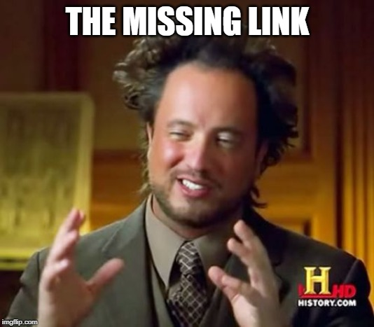 Ancient Aliens Meme | THE MISSING LINK | image tagged in memes,ancient aliens | made w/ Imgflip meme maker