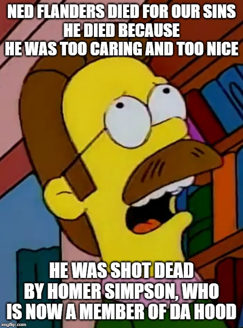 Jesus Flanders |  NED FLANDERS DIED FOR OUR SINS HE DIED BECAUSE HE WAS TOO CARING AND TOO NICE; HE WAS SHOT DEAD BY HOMER SIMPSON, WHO IS NOW A MEMBER OF DA HOOD | image tagged in ned flanders,jesus christ | made w/ Imgflip meme maker