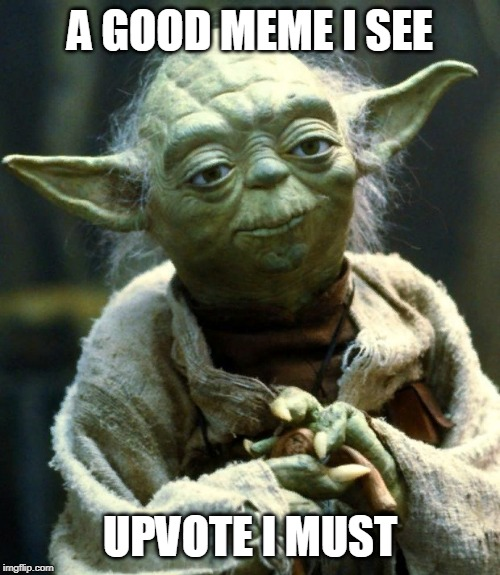 Star Wars Yoda Meme | A GOOD MEME I SEE UPVOTE I MUST | image tagged in memes,star wars yoda | made w/ Imgflip meme maker