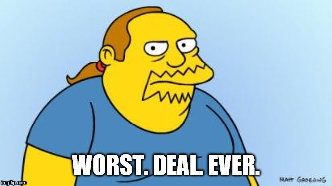 Worst. Thing. Ever. (Simpsons) | WORST. DEAL. EVER. | image tagged in worst thing ever simpsons | made w/ Imgflip meme maker