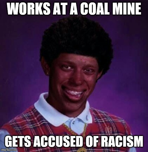 WORKS AT A COAL MINE; GETS ACCUSED OF RACISM | image tagged in bad luck brian | made w/ Imgflip meme maker