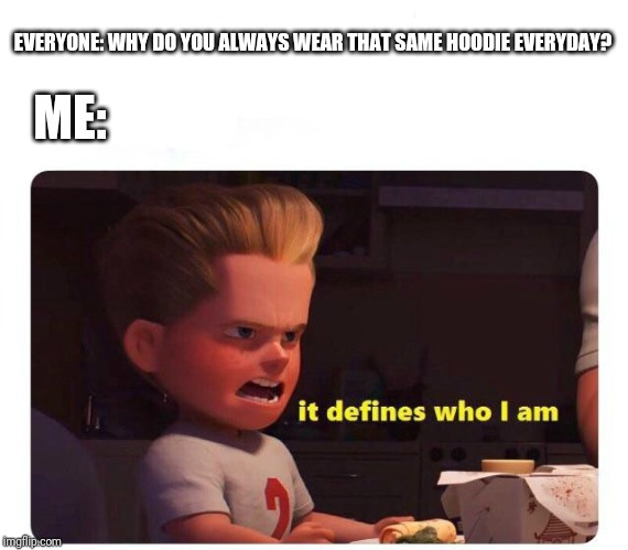 Whenever I show up somewhere without that hoodie, no one knows who I am | EVERYONE: WHY DO YOU ALWAYS WEAR THAT SAME HOODIE EVERYDAY? ME: | image tagged in it defines who i am | made w/ Imgflip meme maker