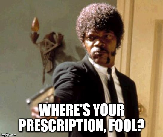 Say That Again I Dare You Meme | WHERE'S YOUR PRESCRIPTION, FOOL? | image tagged in memes,say that again i dare you | made w/ Imgflip meme maker