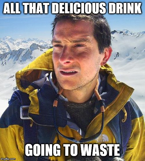 Bear Grylls Meme | ALL THAT DELICIOUS DRINK GOING TO WASTE | image tagged in memes,bear grylls | made w/ Imgflip meme maker