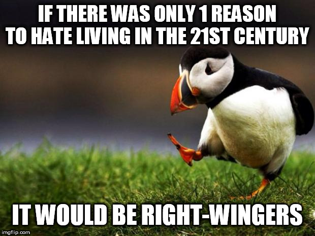 Unpopular Opinion Puffin |  IF THERE WAS ONLY 1 REASON TO HATE LIVING IN THE 21ST CENTURY; IT WOULD BE RIGHT-WINGERS | image tagged in memes,unpopular opinion puffin,right wing,right-wing,21st century,twenty first century | made w/ Imgflip meme maker