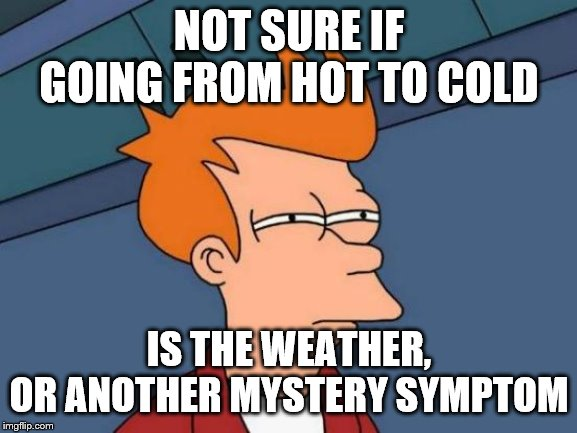 Futurama Fry | NOT SURE IF GOING FROM HOT TO COLD IS THE WEATHER, OR ANOTHER MYSTERY SYMPTOM | image tagged in memes,futurama fry,getting old,weather | made w/ Imgflip meme maker