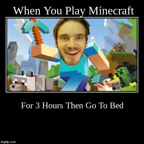 When You Play Minecraft | For 3 Hours Then Go To Bed | image tagged in funny,demotivationals | made w/ Imgflip demotivational maker