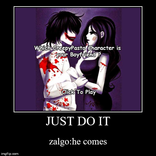 JUST DO IT | zalgo:he comes | image tagged in funny,demotivationals | made w/ Imgflip demotivational maker