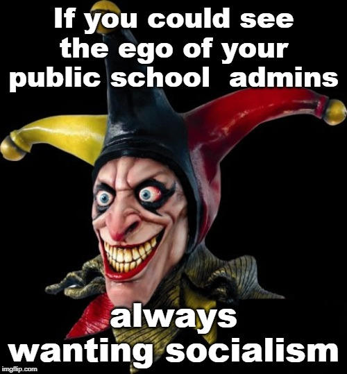 the face behind the facade of government school managers | If you could see the ego of your public school  admins always wanting socialism | image tagged in evil liberals,insane admins,clinton corruption,common core,biased media,meme dst | made w/ Imgflip meme maker