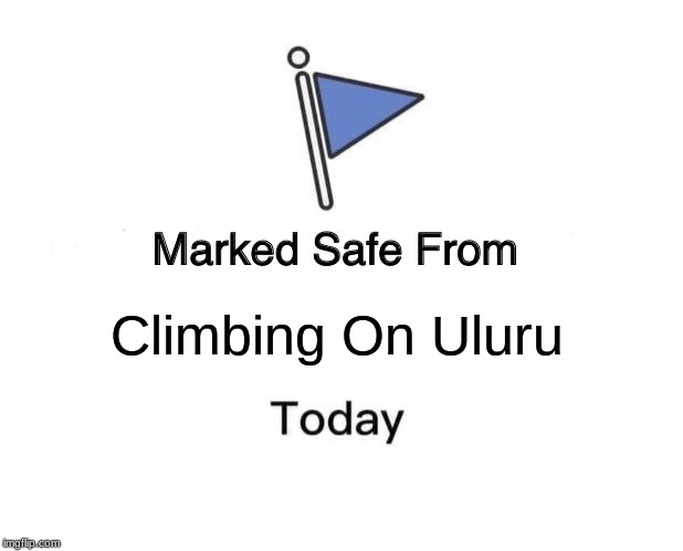 Climbing Uluru Is Now Banned | Climbing On Uluru | image tagged in memes,marked safe from,climbing,australia,banned | made w/ Imgflip meme maker